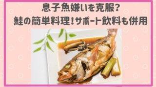 息子魚嫌いを克服? 鮭の簡単料理!サポート飲料も併用